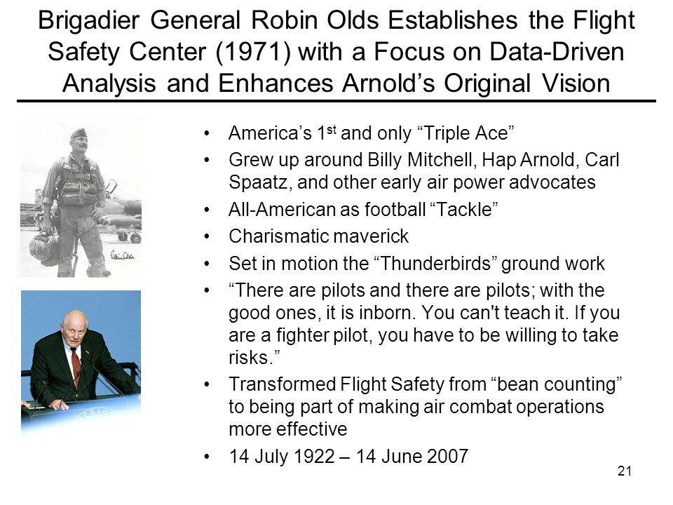 21 Brigadier General Robin Olds Establishes the Flight Safety Center (1971) with a Focus on Data-Driven Analysis and Enhances Arnold's Original Vision America's 1 st and only Triple Ace Grew up around Billy Mitchell, Hap Arnold, Carl Spaatz, and other early air power advocates All-American as football Tackle Charismatic maverick Set in motion the Thunderbirds ground work There are pilots and there are pilots; with the good ones, it is inborn.