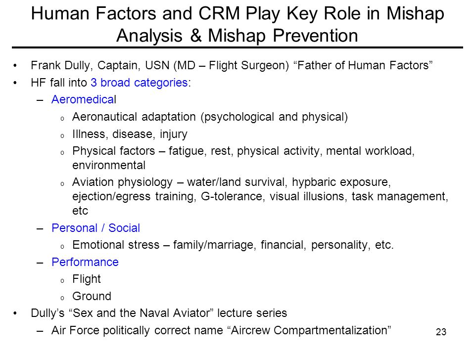 23 Human Factors and CRM Play Key Role in Mishap Analysis & Mishap Prevention Frank Dully, Captain, USN (MD – Flight Surgeon) Father of Human Factors HF fall into 3 broad categories: –Aeromedical o Aeronautical adaptation (psychological and physical) o Illness, disease, injury o Physical factors – fatigue, rest, physical activity, mental workload, environmental o Aviation physiology – water/land survival, hypbaric exposure, ejection/egress training, G-tolerance, visual illusions, task management, etc –Personal / Social o Emotional stress – family/marriage, financial, personality, etc.