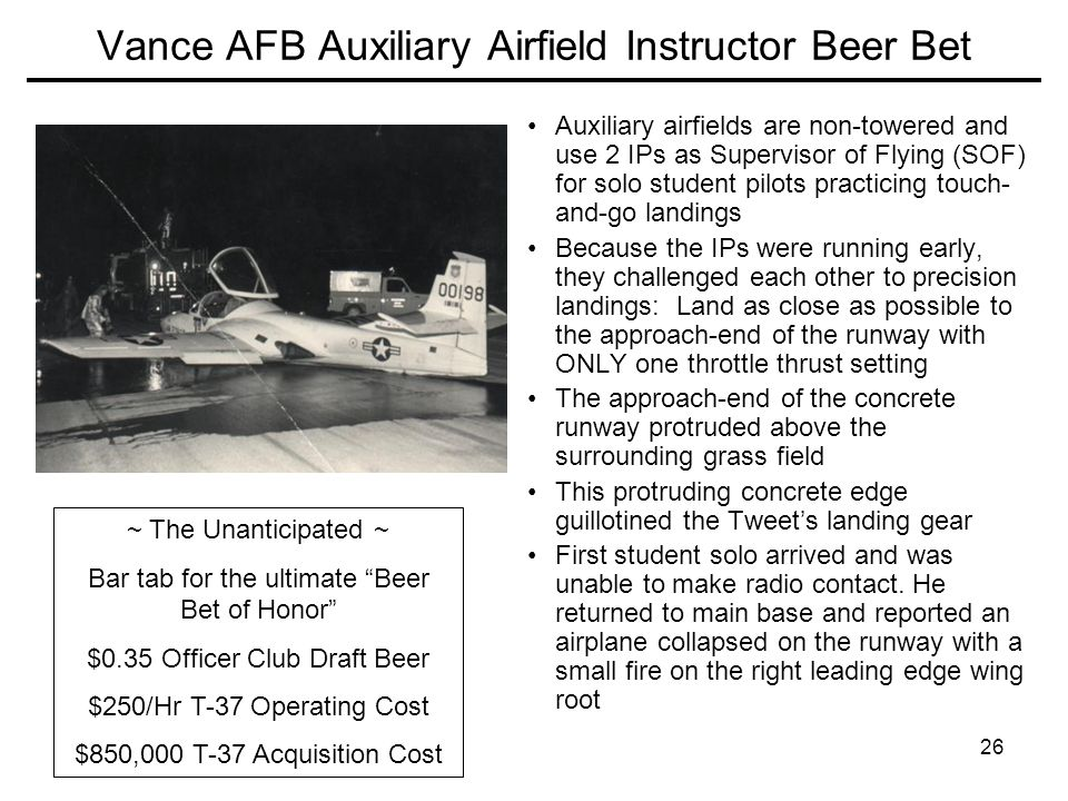 26 Vance AFB Auxiliary Airfield Instructor Beer Bet Auxiliary airfields are non-towered and use 2 IPs as Supervisor of Flying (SOF) for solo student pilots practicing touch- and-go landings Because the IPs were running early, they challenged each other to precision landings: Land as close as possible to the approach-end of the runway with ONLY one throttle thrust setting The approach-end of the concrete runway protruded above the surrounding grass field This protruding concrete edge guillotined the Tweet's landing gear First student solo arrived and was unable to make radio contact.