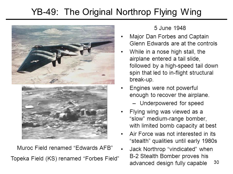 30 YB-49: The Original Northrop Flying Wing 5 June 1948 Major Dan Forbes and Captain Glenn Edwards are at the controls While in a nose high stall, the airplane entered a tail slide, followed by a high-speed tail down spin that led to in-flight structural break-up.