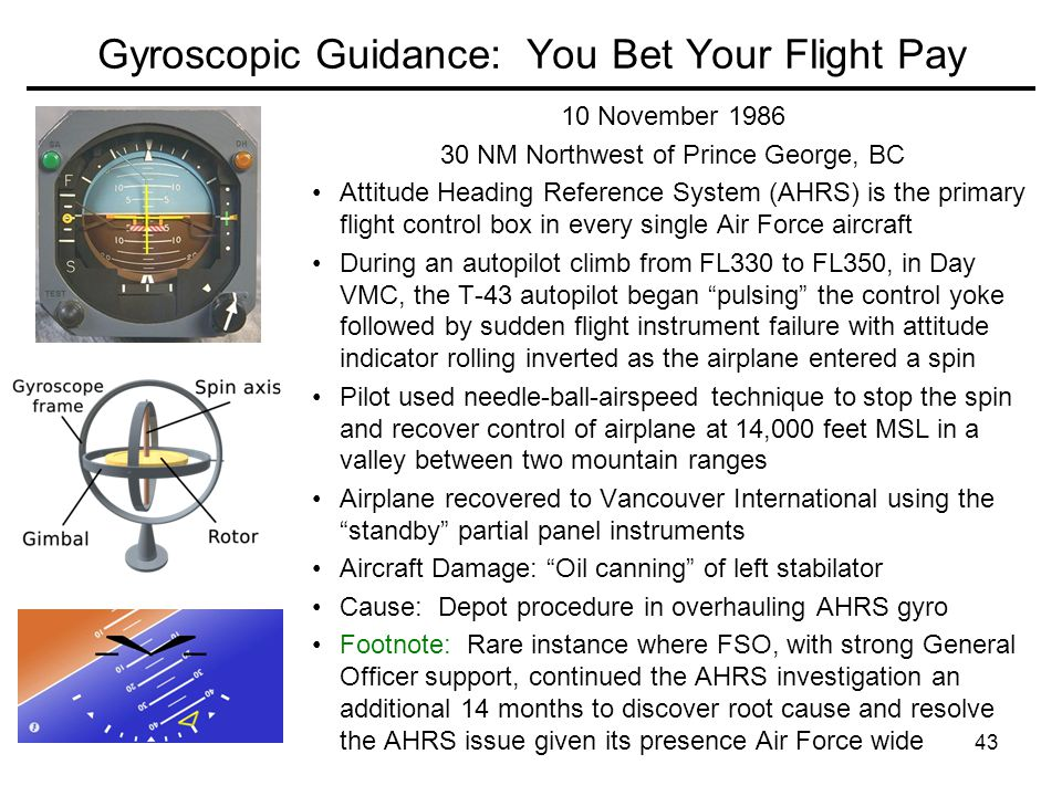 43 Gyroscopic Guidance: You Bet Your Flight Pay 10 November 1986 30 NM Northwest of Prince George, BC Attitude Heading Reference System (AHRS) is the primary flight control box in every single Air Force aircraft During an autopilot climb from FL330 to FL350, in Day VMC, the T-43 autopilot began pulsing the control yoke followed by sudden flight instrument failure with attitude indicator rolling inverted as the airplane entered a spin Pilot used needle-ball-airspeed technique to stop the spin and recover control of airplane at 14,000 feet MSL in a valley between two mountain ranges Airplane recovered to Vancouver International using the standby partial panel instruments Aircraft Damage: Oil canning of left stabilator Cause: Depot procedure in overhauling AHRS gyro Footnote: Rare instance where FSO, with strong General Officer support, continued the AHRS investigation an additional 14 months to discover root cause and resolve the AHRS issue given its presence Air Force wide