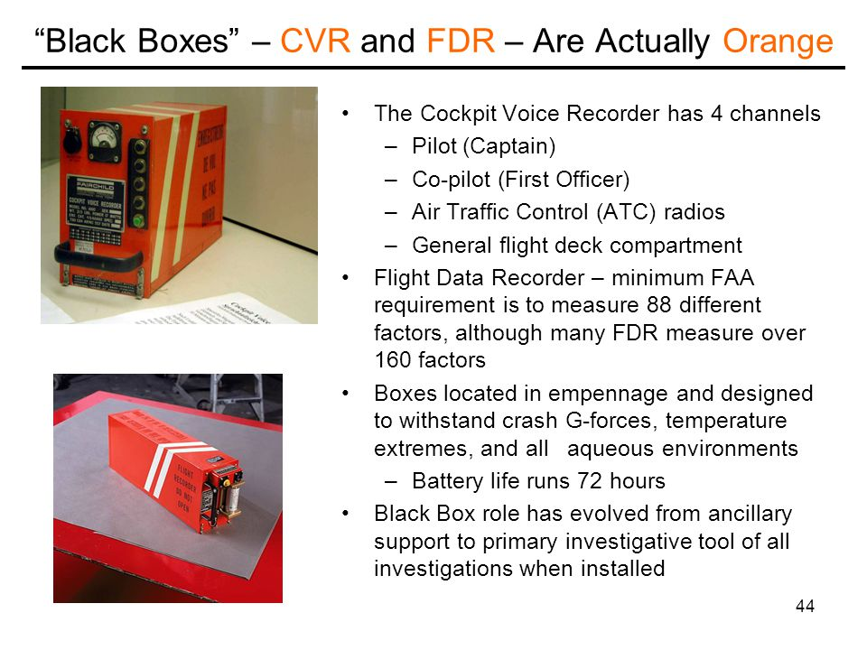 44 Black Boxes – CVR and FDR – Are Actually Orange The Cockpit Voice Recorder has 4 channels –Pilot (Captain) –Co-pilot (First Officer) –Air Traffic Control (ATC) radios –General flight deck compartment Flight Data Recorder – minimum FAA requirement is to measure 88 different factors, although many FDR measure over 160 factors Boxes located in empennage and designed to withstand crash G-forces, temperature extremes, and all aqueous environments –Battery life runs 72 hours Black Box role has evolved from ancillary support to primary investigative tool of all investigations when installed
