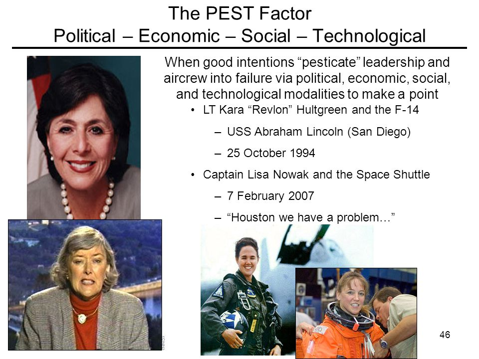 46 The PEST Factor Political – Economic – Social – Technological When good intentions pesticate leadership and aircrew into failure via political, economic, social, and technological modalities to make a point LT Kara Revlon Hultgreen and the F-14 –USS Abraham Lincoln (San Diego) –25 October 1994 Captain Lisa Nowak and the Space Shuttle –7 February 2007 – Houston we have a problem…