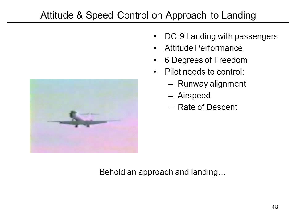 48 Attitude & Speed Control on Approach to Landing DC-9 Landing with passengers Attitude Performance 6 Degrees of Freedom Pilot needs to control: –Runway alignment –Airspeed –Rate of Descent Behold an approach and landing…