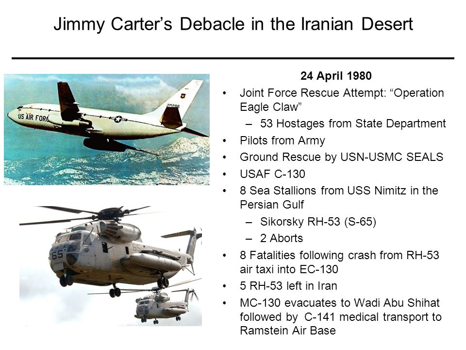 52 Jimmy Carter's Debacle in the Iranian Desert 24 April 1980 Joint Force Rescue Attempt: Operation Eagle Claw –53 Hostages from State Department Pilots from Army Ground Rescue by USN-USMC SEALS USAF C-130 8 Sea Stallions from USS Nimitz in the Persian Gulf –Sikorsky RH-53 (S-65) –2 Aborts 8 Fatalities following crash from RH-53 air taxi into EC-130 5 RH-53 left in Iran MC-130 evacuates to Wadi Abu Shihat followed by C-141 medical transport to Ramstein Air Base