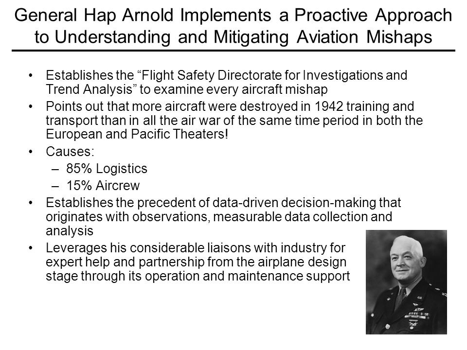 7 General Hap Arnold Implements a Proactive Approach to Understanding and Mitigating Aviation Mishaps Establishes the Flight Safety Directorate for Investigations and Trend Analysis to examine every aircraft mishap Points out that more aircraft were destroyed in 1942 training and transport than in all the air war of the same time period in both the European and Pacific Theaters.