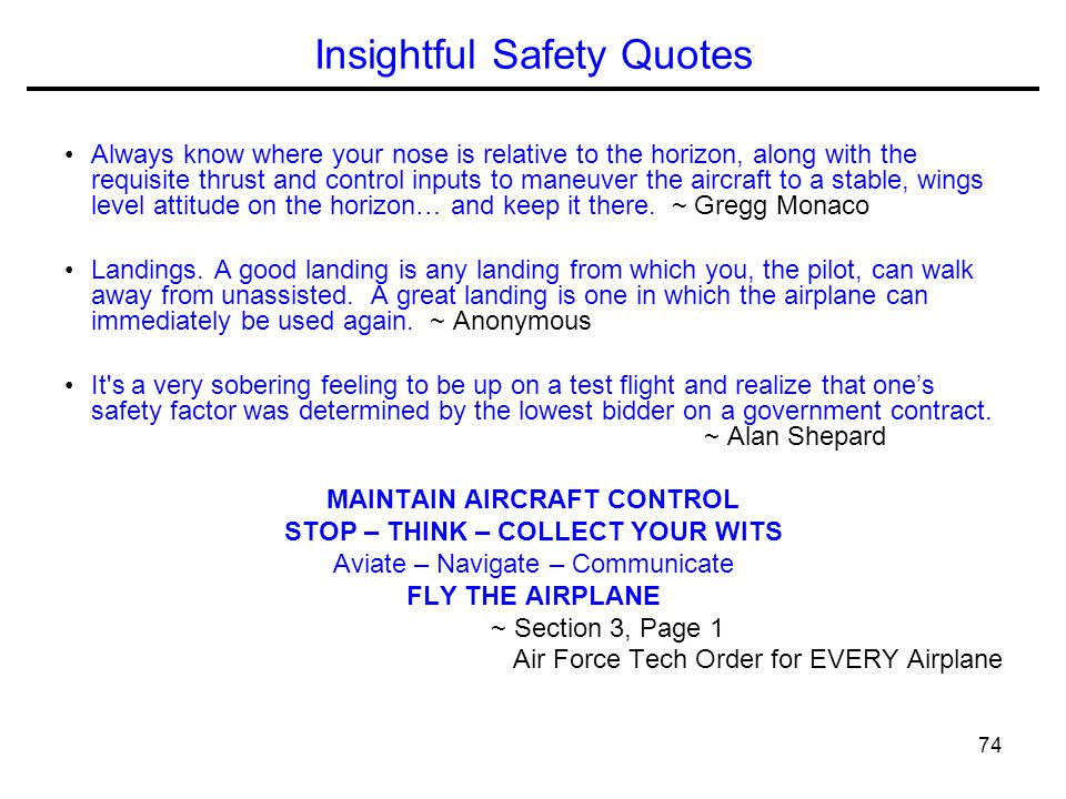 74 Insightful Safety Quotes Always know where your nose is relative to the horizon, along with the requisite thrust and control inputs to maneuver the aircraft to a stable, wings level attitude on the horizon… and keep it there.