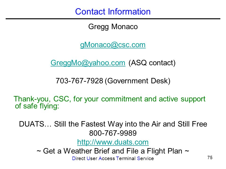 75 Contact Information Gregg Monaco gMonaco@csc.com GreggMo@yahoo.comGreggMo@yahoo.com (ASQ contact) 703-767-7928 (Government Desk) Thank-you, CSC, for your commitment and active support of safe flying: DUATS… Still the Fastest Way into the Air and Still Free 800-767-9989 http://www.duats.com ~ Get a Weather Brief and File a Flight Plan ~ Direct User Access Terminal Service
