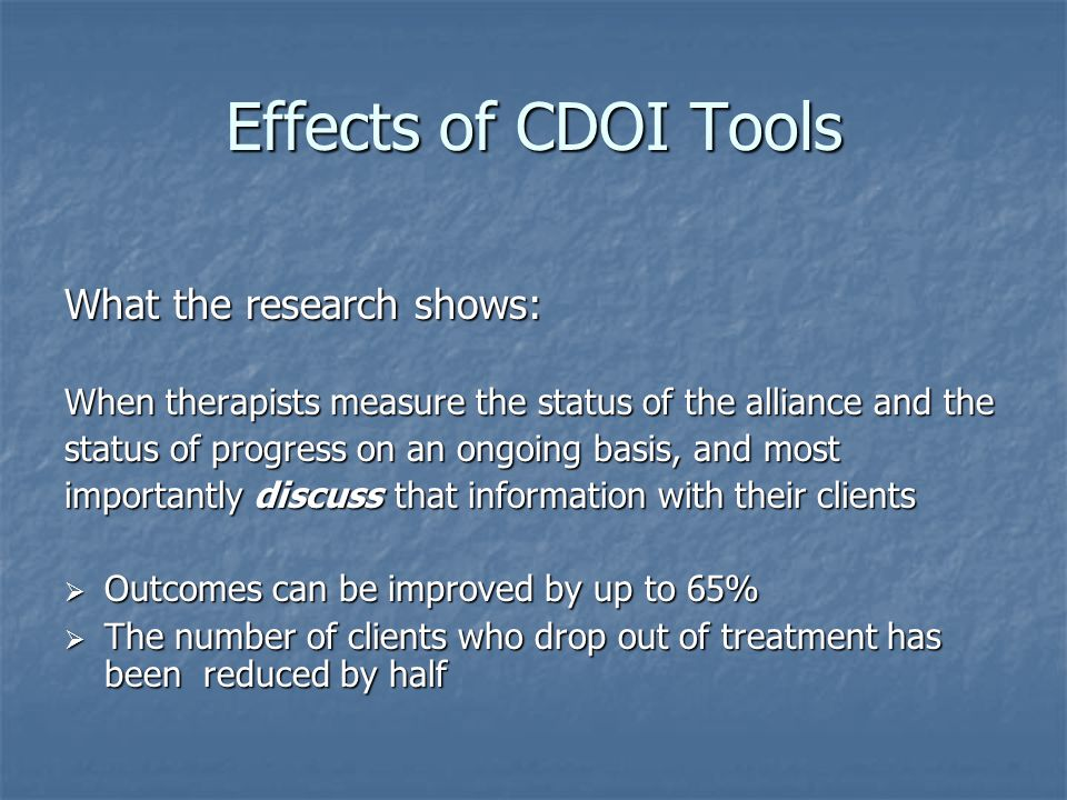 Effects of CDOI Tools What the research shows: When therapists measure the status of the alliance and the status of progress on an ongoing basis, and most importantly discuss that information with their clients  Outcomes can be improved by up to 65%  The number of clients who drop out of treatment has been reduced by half