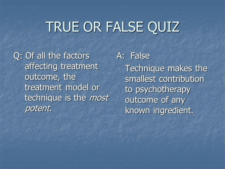 TRUE OR FALSE QUIZ Q: Of all the factors affecting treatment outcome, the treatment model or technique is the most potent.