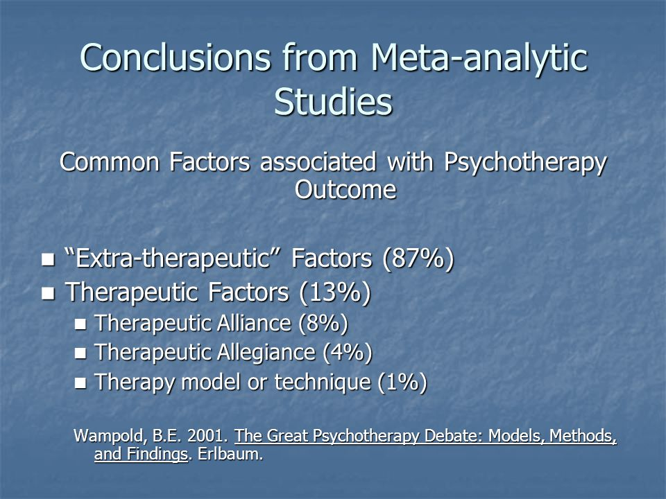 Conclusions from Meta-analytic Studies Common Factors associated with Psychotherapy Outcome Extra-therapeutic Factors (87%) Extra-therapeutic Factors (87%) Therapeutic Factors (13%) Therapeutic Factors (13%) Therapeutic Alliance (8%) Therapeutic Alliance (8%) Therapeutic Allegiance (4%) Therapeutic Allegiance (4%) Therapy model or technique (1%) Therapy model or technique (1%) Wampold, B.E.