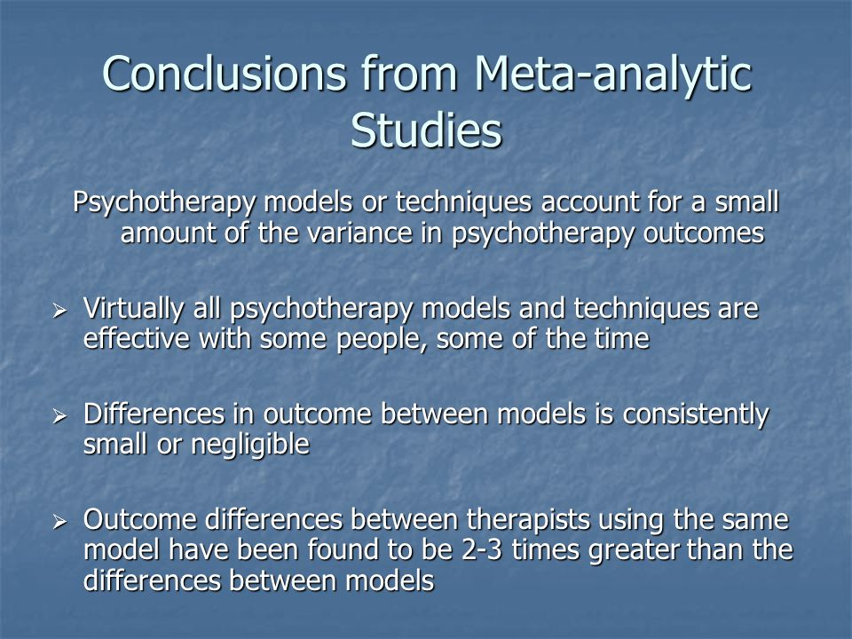 Conclusions from Meta-analytic Studies Psychotherapy models or techniques account for a small amount of the variance in psychotherapy outcomes  Virtually all psychotherapy models and techniques are effective with some people, some of the time  Differences in outcome between models is consistently small or negligible  Outcome differences between therapists using the same model have been found to be 2-3 times greater than the differences between models