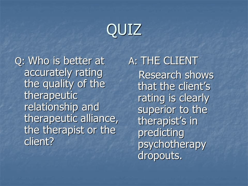 QUIZ Q: Who is better at accurately rating the quality of the therapeutic relationship and therapeutic alliance, the therapist or the client.