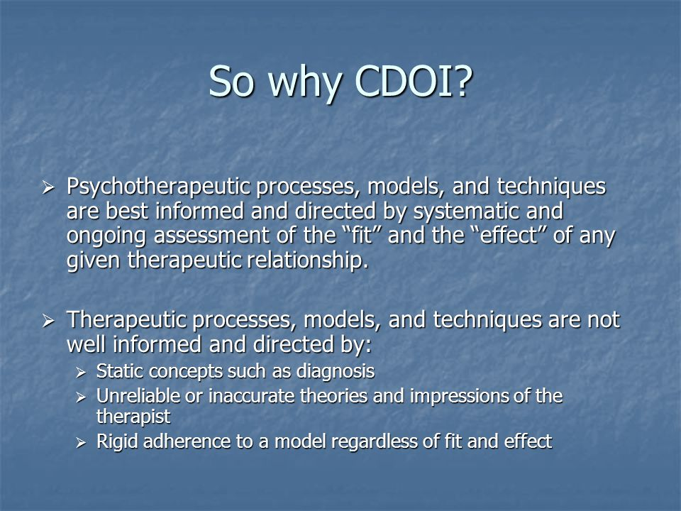 """So why CDOI?  Psychotherapeutic processes, models, and techniques are best informed and directed by systematic and ongoing assessment of the """"fit"""" an"""