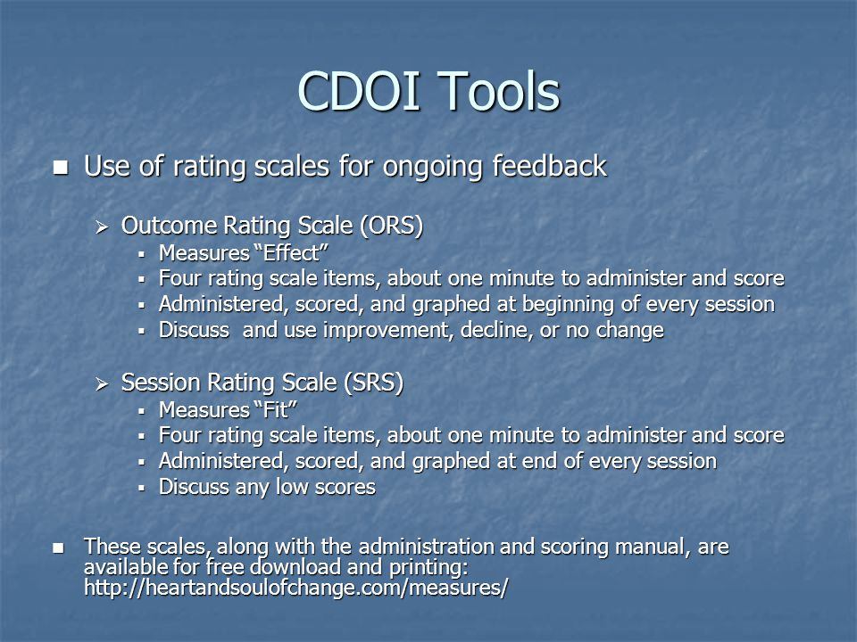 CDOI Tools Use of rating scales for ongoing feedback Use of rating scales for ongoing feedback  Outcome Rating Scale (ORS)  Measures Effect  Four rating scale items, about one minute to administer and score  Administered, scored, and graphed at beginning of every session  Discuss and use improvement, decline, or no change  Session Rating Scale (SRS)  Measures Fit  Four rating scale items, about one minute to administer and score  Administered, scored, and graphed at end of every session  Discuss any low scores These scales, along with the administration and scoring manual, are available for free download and printing: http://heartandsoulofchange.com/measures/ These scales, along with the administration and scoring manual, are available for free download and printing: http://heartandsoulofchange.com/measures/