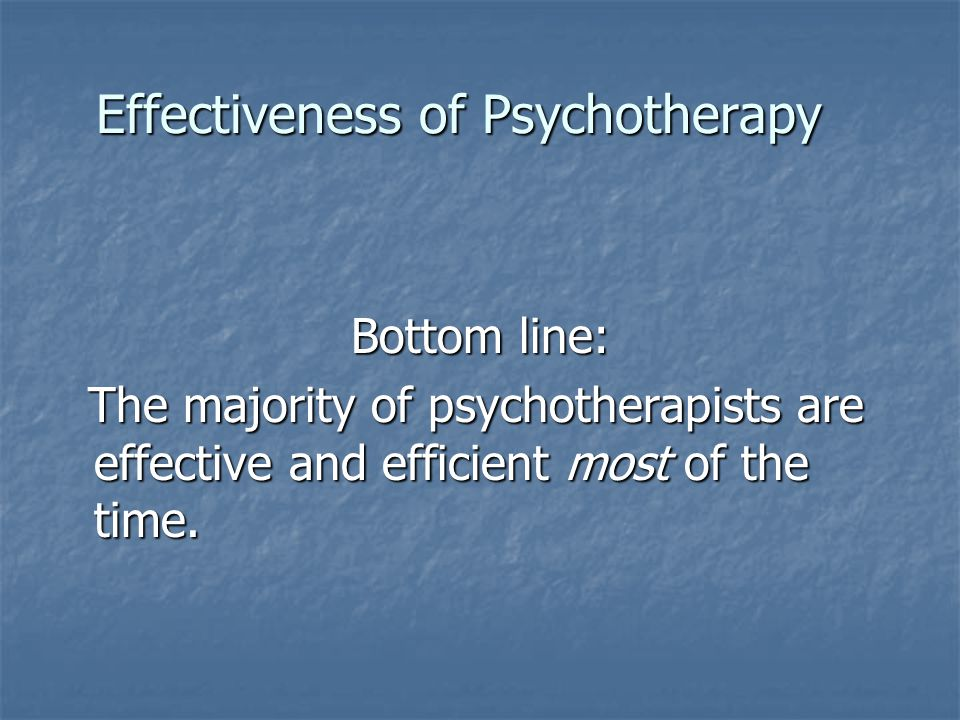 Effectiveness of Psychotherapy Bottom line: The majority of psychotherapists are effective and efficient most of the time.