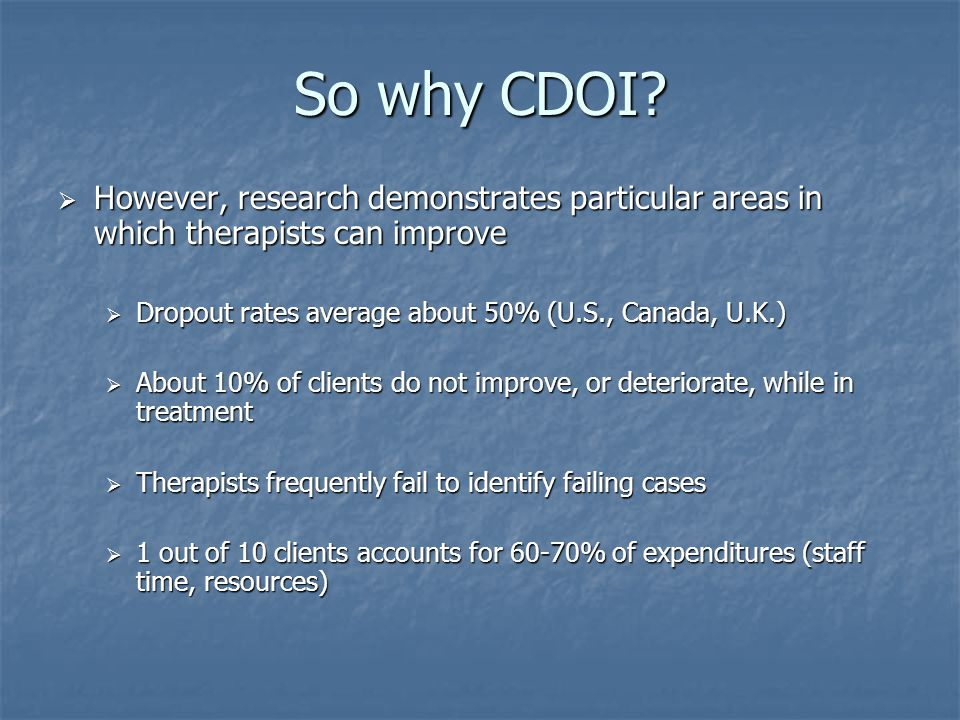So why CDOI?  However, research demonstrates particular areas in which therapists can improve  Dropout rates average about 50% (U.S., Canada, U.K.)