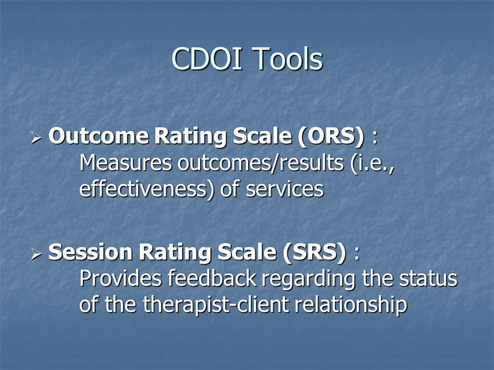 CDOI Tools  Outcome Rating Scale (ORS) : Measures outcomes/results (i.e., effectiveness) of services  Session Rating Scale (SRS) : Provides feedback regarding the status of the therapist-client relationship