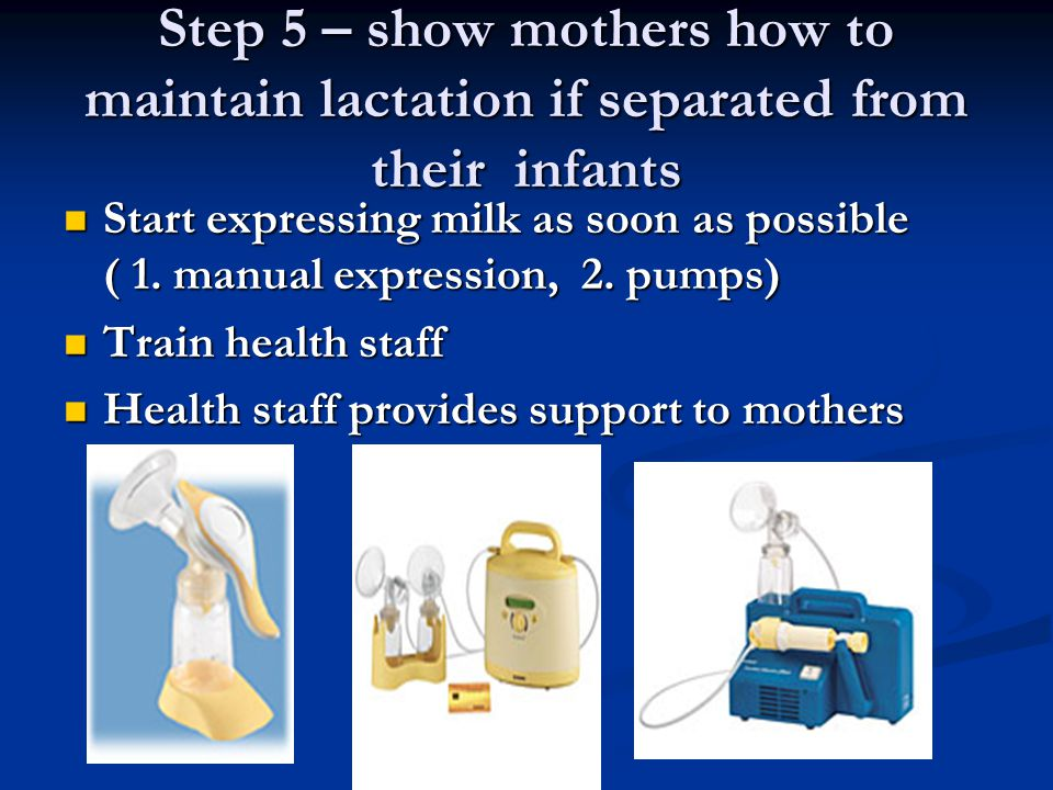 Step 5 – show mothers how to maintain lactation if separated from their infants Start expressing milk as soon as possible ( 1. manual expression, 2. p
