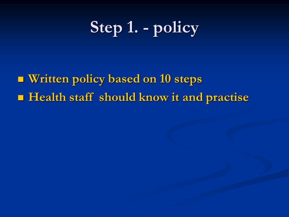 Step 1. - policy Written policy based on 10 steps Written policy based on 10 steps Health staff should know it and practise Health staff should know i