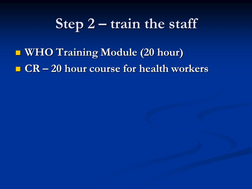 Step 2 – train the staff WHO Training Module (20 hour) WHO Training Module (20 hour) CR – 20 hour course for health workers CR – 20 hour course for he