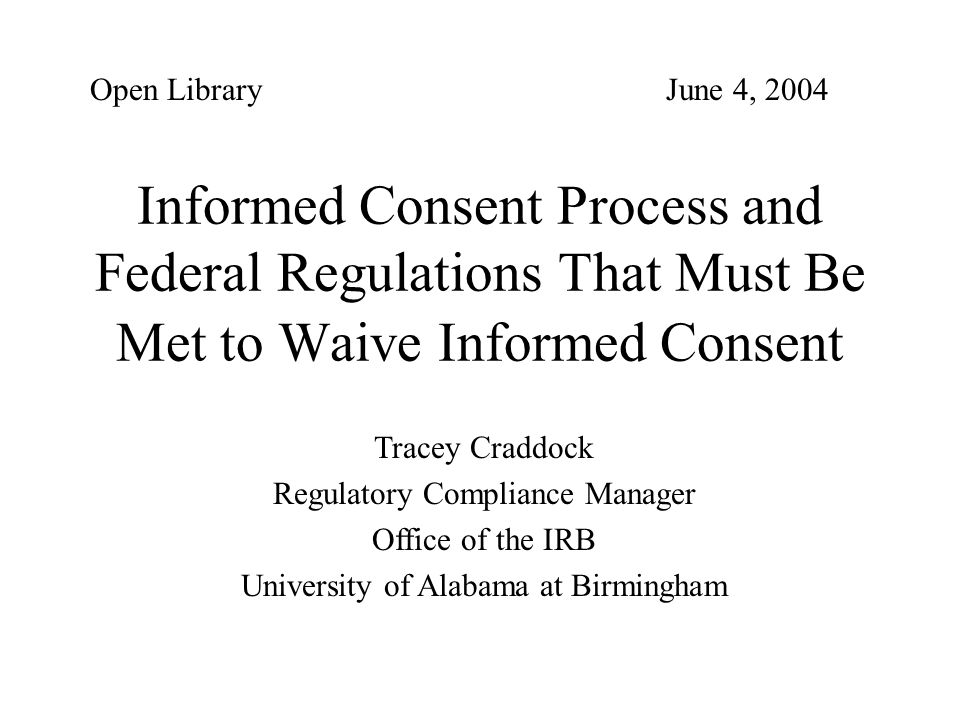 Informed Consent Process and Federal Regulations That Must Be Met to Waive Informed Consent Tracey Craddock Regulatory Compliance Manager Office of th