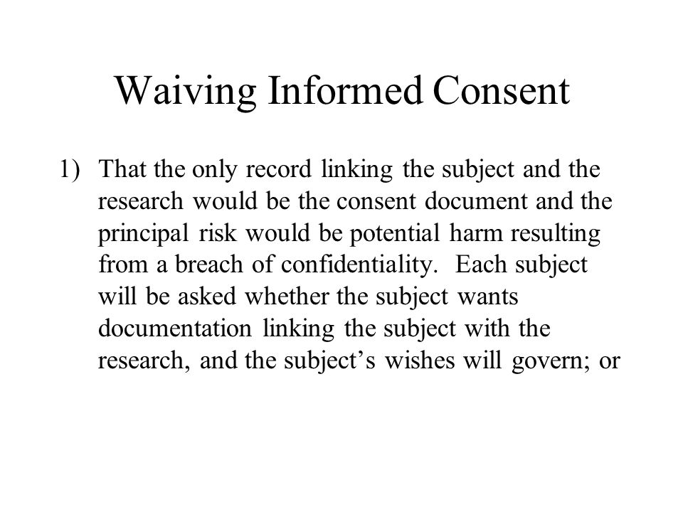 Waiving Informed Consent 1)That the only record linking the subject and the research would be the consent document and the principal risk would be pot