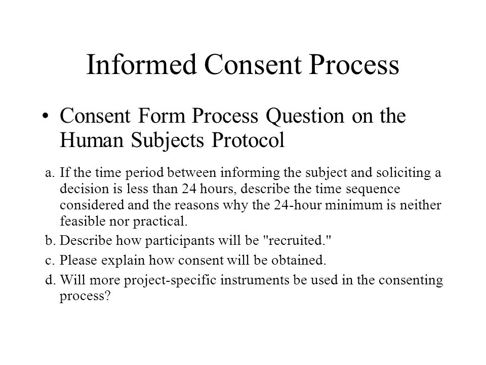 Informed Consent Process Consent Form Process Question on the Human Subjects Protocol a.If the time period between informing the subject and solicitin