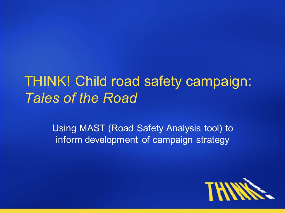 THINK! Child road safety campaign: Tales of the Road Using MAST (Road Safety Analysis tool) to inform development of campaign strategy