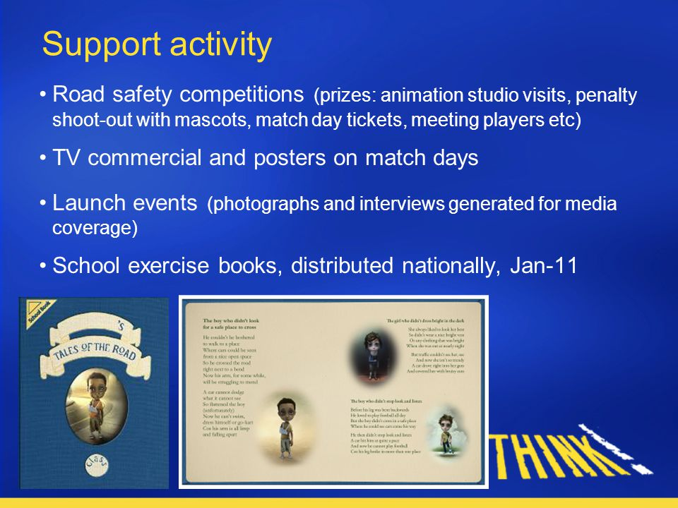 Support activity Road safety competitions (prizes: animation studio visits, penalty shoot-out with mascots, match day tickets, meeting players etc) TV commercial and posters on match days Launch events (photographs and interviews generated for media coverage) School exercise books, distributed nationally, Jan-11