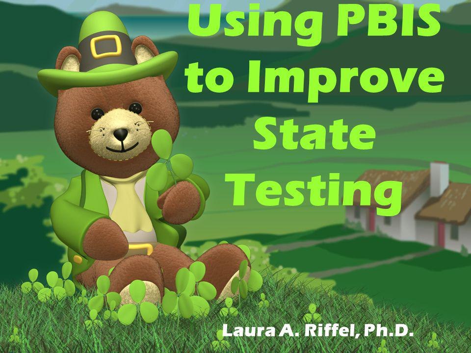 Using PBIS to Improve State Testing Laura A. Riffel, Ph.D.