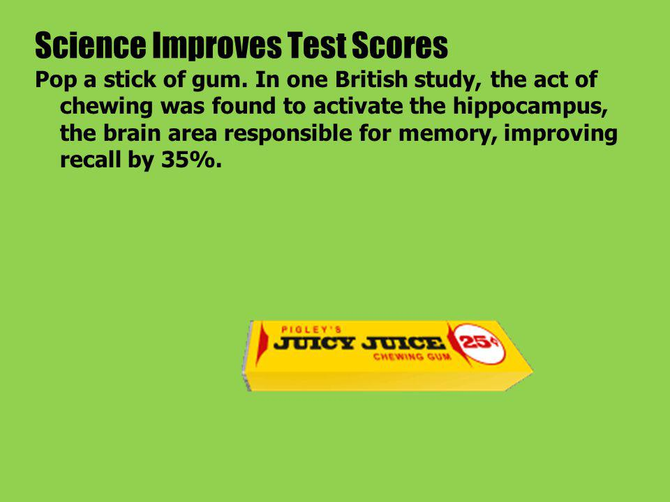 Science Improves Test Scores Pop a stick of gum.