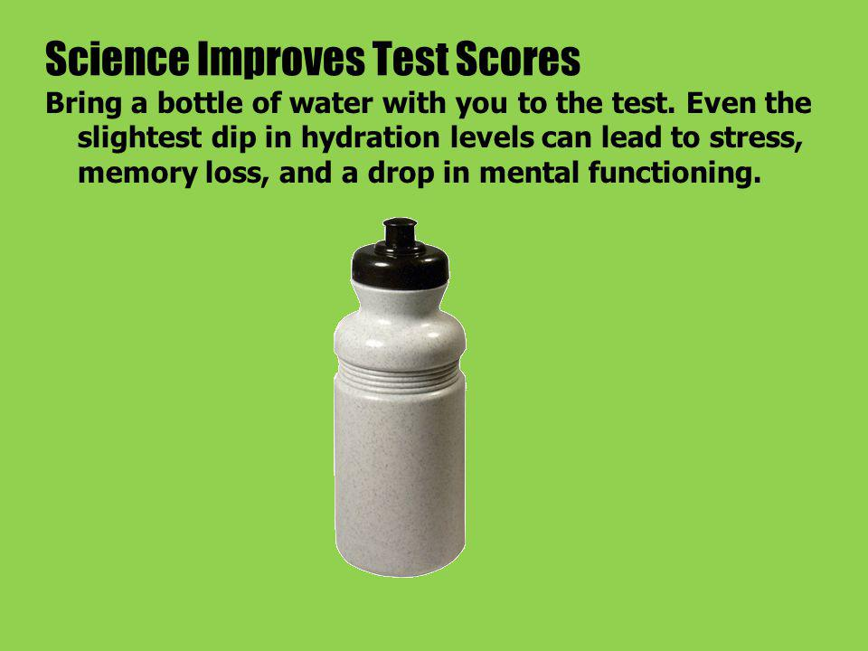 Science Improves Test Scores Bring a bottle of water with you to the test.