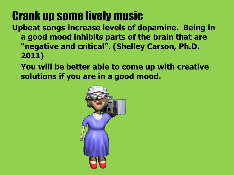 Crank up some lively music Upbeat songs increase levels of dopamine.