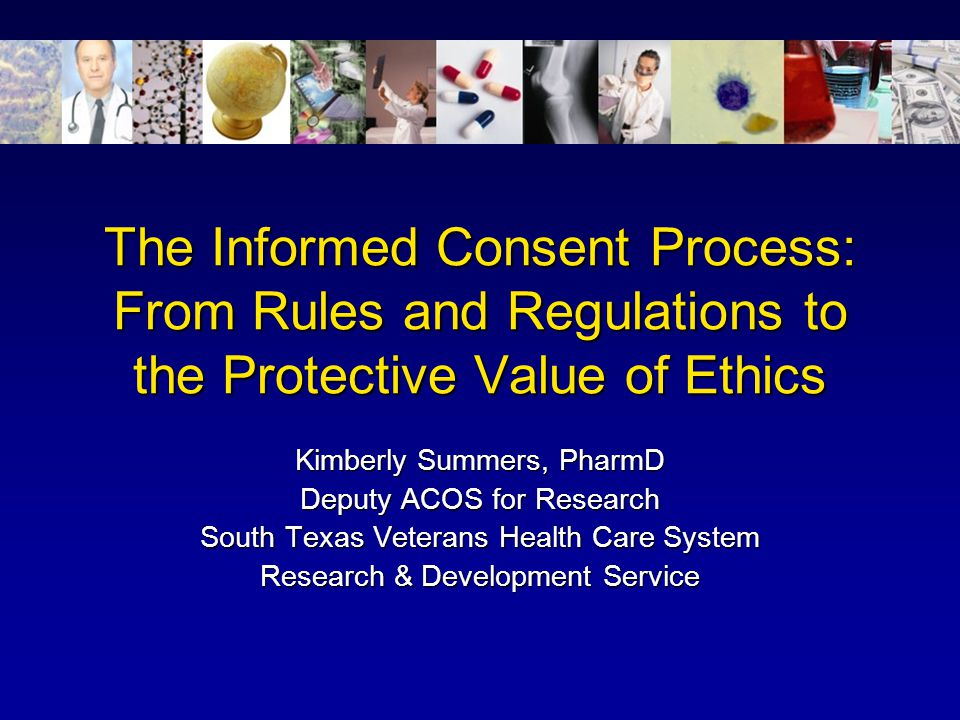 The Informed Consent Process: From Rules and Regulations to the Protective Value of Ethics Kimberly Summers, PharmD Deputy ACOS for Research South Tex