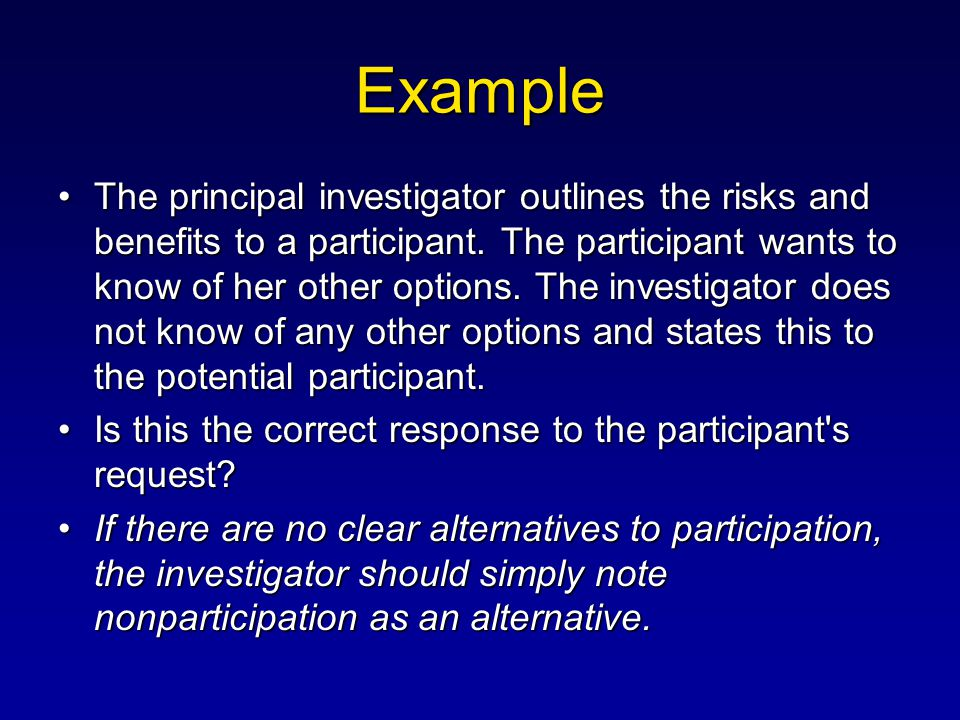 Example The principal investigator outlines the risks and benefits to a participant. The participant wants to know of her other options. The investiga