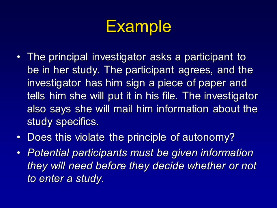 Example The principal investigator asks a participant to be in her study. The participant agrees, and the investigator has him sign a piece of paper a