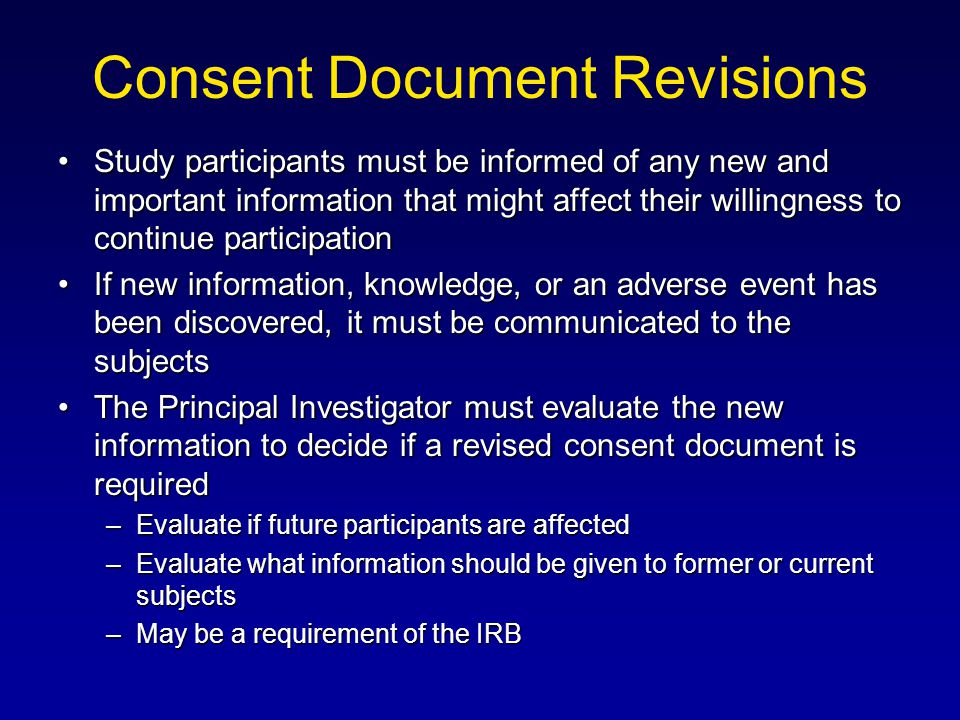 Consent Document Revisions Study participants must be informed of any new and important information that might affect their willingness to continue pa