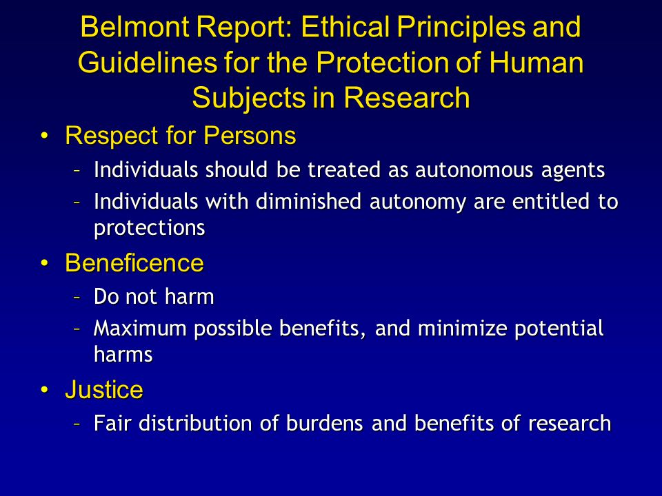 Belmont Report: Ethical Principles and Guidelines for the Protection of Human Subjects in Research Respect for PersonsRespect for Persons –Individuals