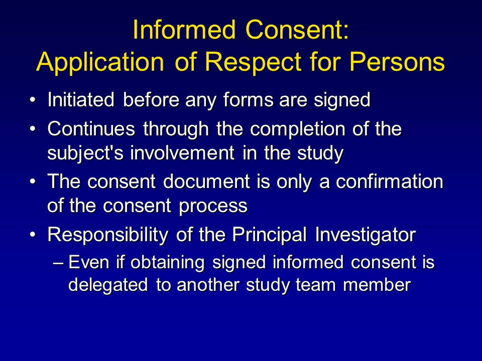 Informed Consent: Application of Respect for Persons Initiated before any forms are signedInitiated before any forms are signed Continues through the