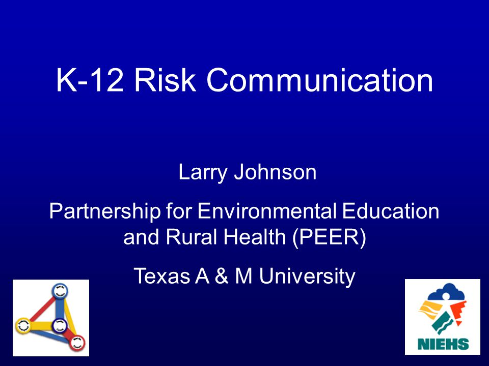 K-12 Risk Communication Larry Johnson Partnership for Environmental Education and Rural Health (PEER) Texas A & M University
