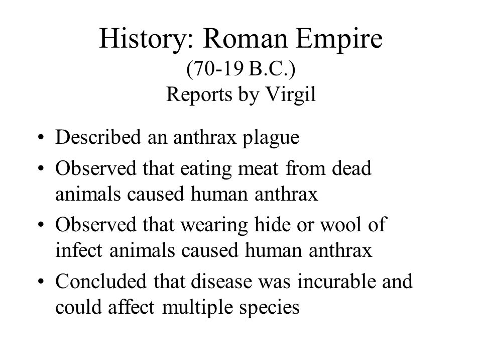 History: Roman Empire (70-19 B.C.) Reports by Virgil Described an anthrax plague Observed that eating meat from dead animals caused human anthrax Observed that wearing hide or wool of infect animals caused human anthrax Concluded that disease was incurable and could affect multiple species