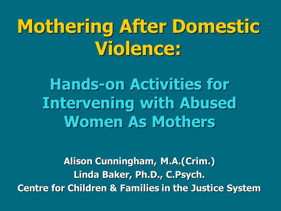 Mothering After Domestic Violence: Hands-on Activities for Intervening with Abused Women As Mothers Alison Cunningham, M.A.(Crim.) Linda Baker, Ph.D., C.Psych.