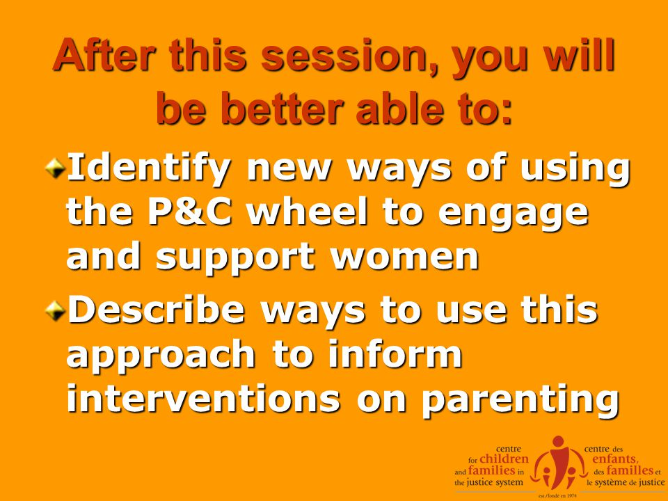 After this session, you will be better able to: Identify new ways of using the P&C wheel to engage and support women Describe ways to use this approach to inform interventions on parenting