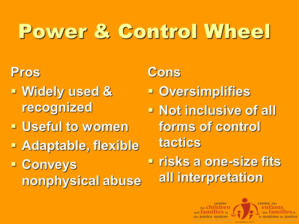 Power & Control Wheel Pros  Widely used & recognized  Useful to women  Adaptable, flexible  Conveys nonphysical abuse Cons  Oversimplifies  Not inclusive of all forms of control tactics  risks a one-size fits all interpretation