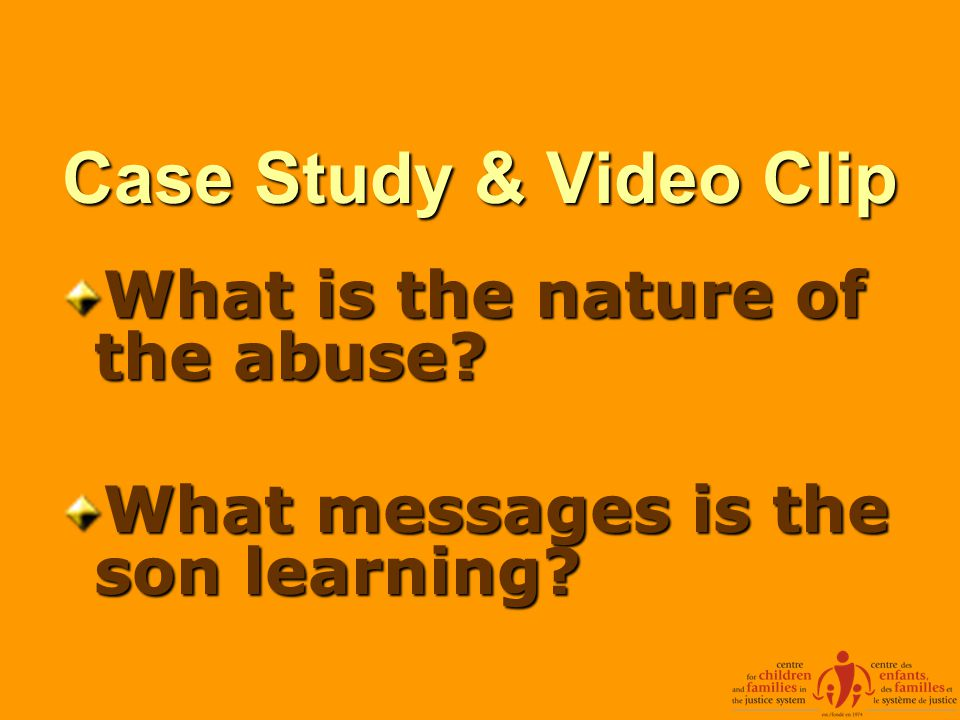 Case Study & Video Clip What is the nature of the abuse? What messages is the son learning?