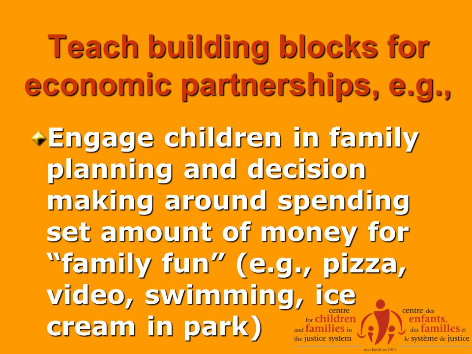 Teach building blocks for economic partnerships, e.g., Engage children in family planning and decision making around spending set amount of money for family fun (e.g., pizza, video, swimming, ice cream in park)