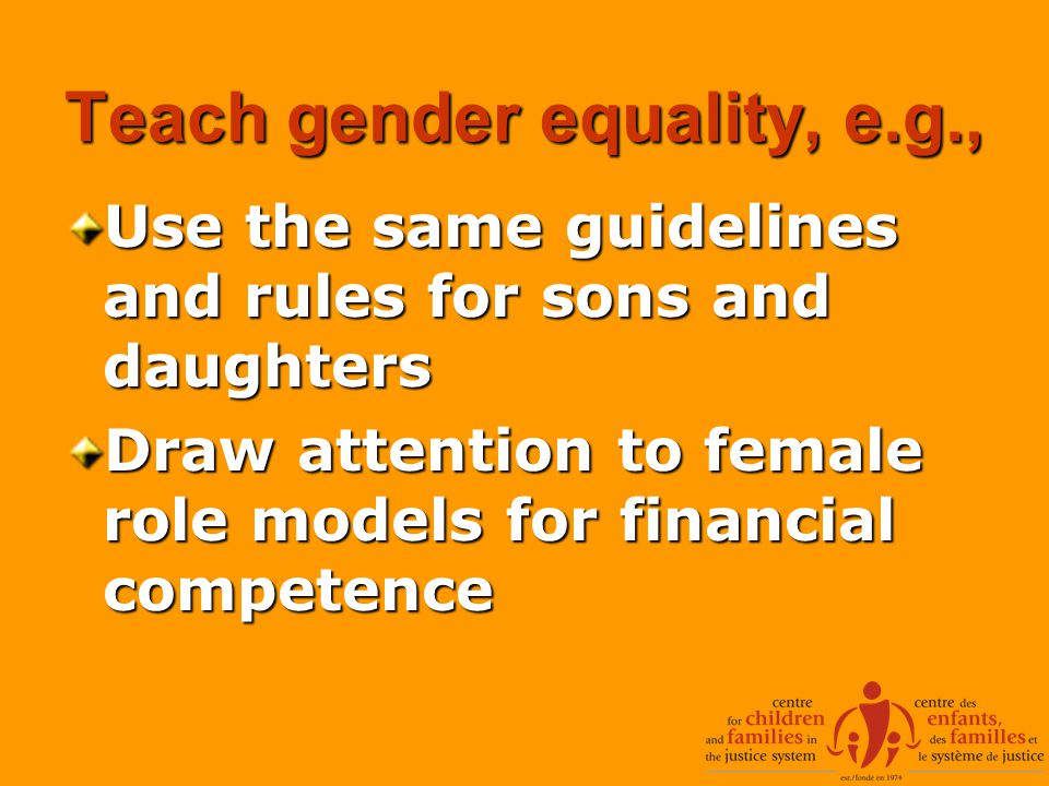 Teach gender equality, e.g., Use the same guidelines and rules for sons and daughters Draw attention to female role models for financial competence