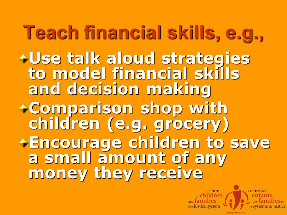 Teach financial skills, e.g., Use talk aloud strategies to model financial skills and decision making Comparison shop with children (e.g.