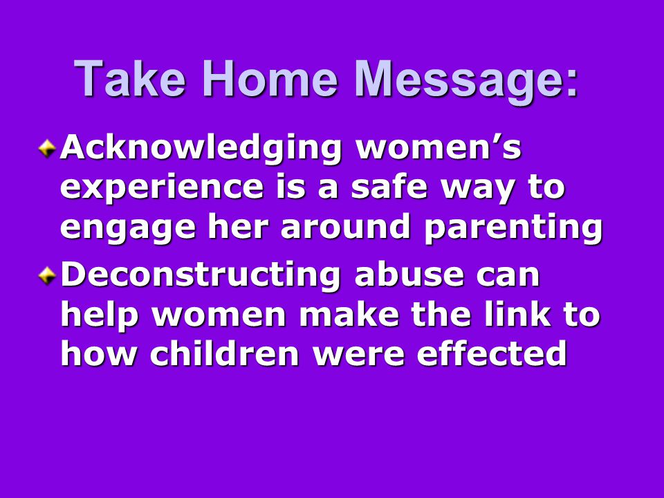 Take Home Message: Acknowledging women's experience is a safe way to engage her around parenting Deconstructing abuse can help women make the link to how children were effected